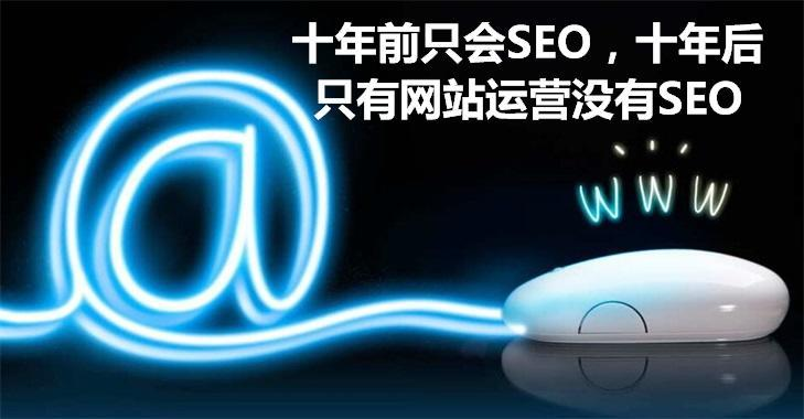 十年前只会SEO,十年后只有网站运营没有SEO